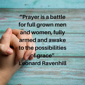 Prayer is a battle for full grown men and women, fully armed and awake to the possibilities of grace. Leonard Ravenhill