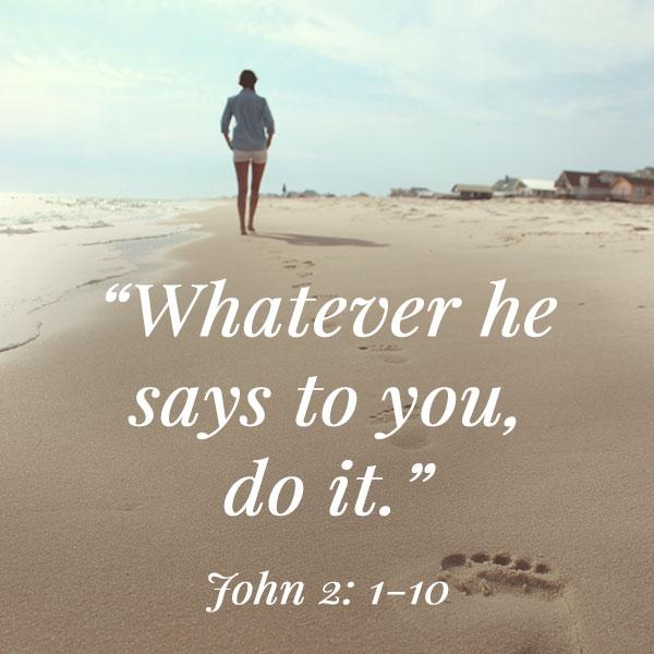 """""""Whatever he says to you, do it."""" - John 2:1-10"""