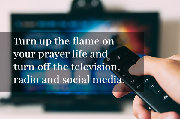 Turn up the flame on your prayer life and turn off the television, radio and social media.