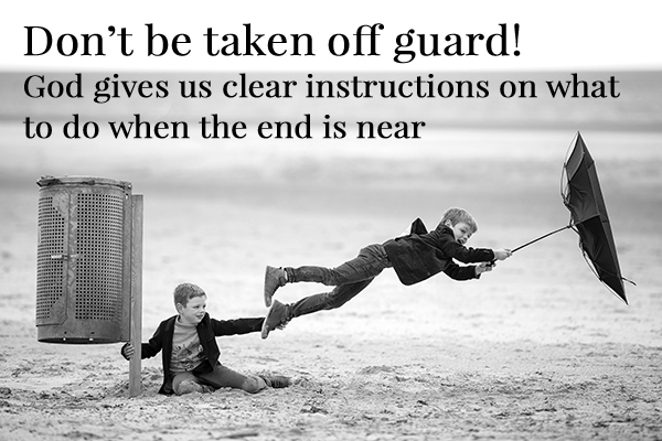 Don't be taken off guard! God gives us clear instructions on what to do when the end is near